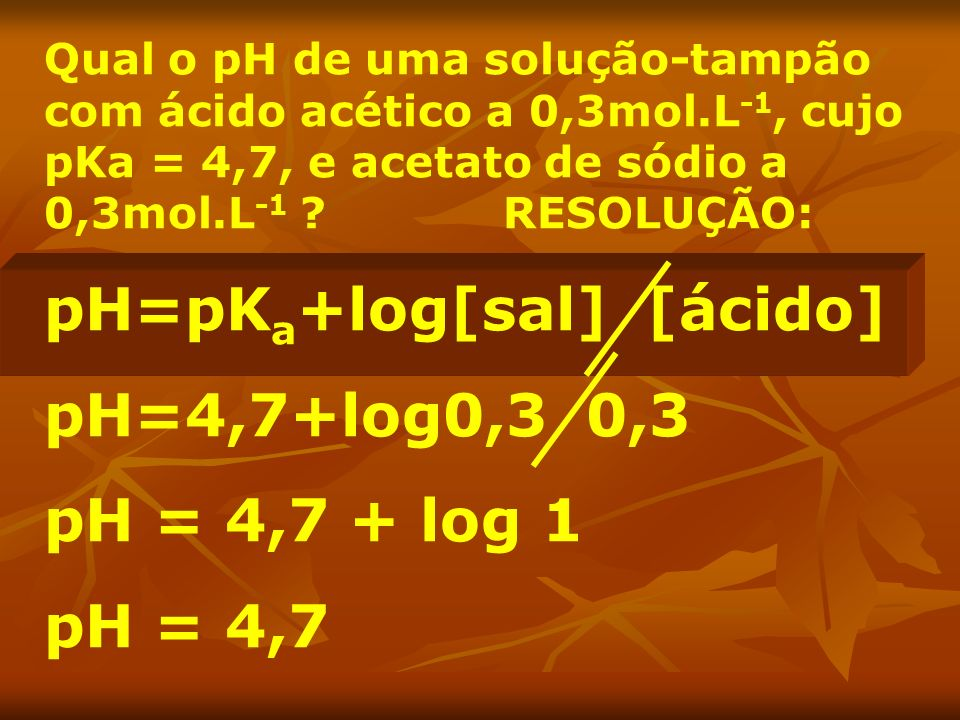 pH=pKa+log[sal] [ácido] pH=4,7+log0,3 0,3 pH = 4,7 + log 1 pH = 4,7