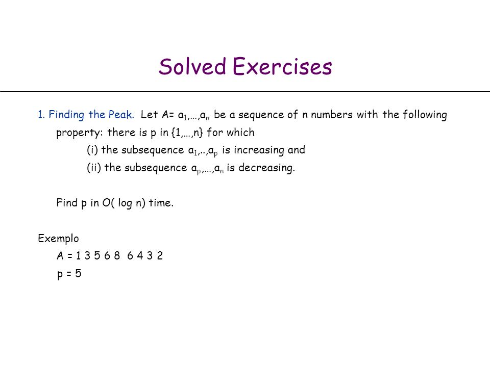 Solved Exercises 1. Finding the Peak. Let A= a1,…,an be a sequence of n numbers with the following property: there is p in {1,…,n} for which.