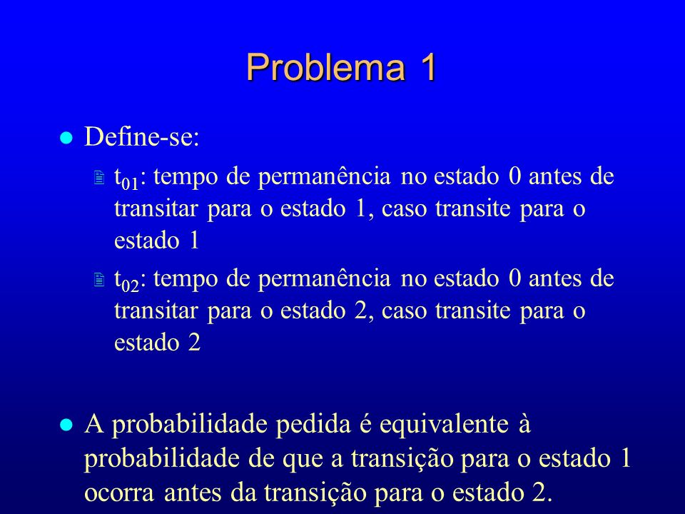 Problema 1 Define-se: t01: tempo de permanência no estado 0 antes de transitar para o estado 1, caso transite para o estado 1.