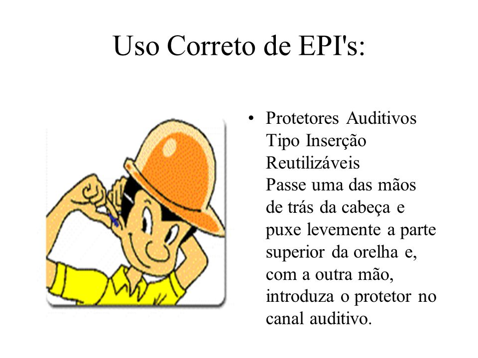 0045b7dcd77ae 1 Uso Correto de EPI s  Protetores Auditivos Tipo Inserção Reutilizáveis  Passe uma das mãos de trás da cabeça e puxe levemente a parte superior da  orelha e