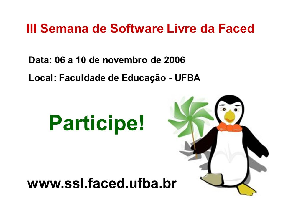 Participe! www.ssl.faced.ufba.br III Semana de Software Livre da Faced