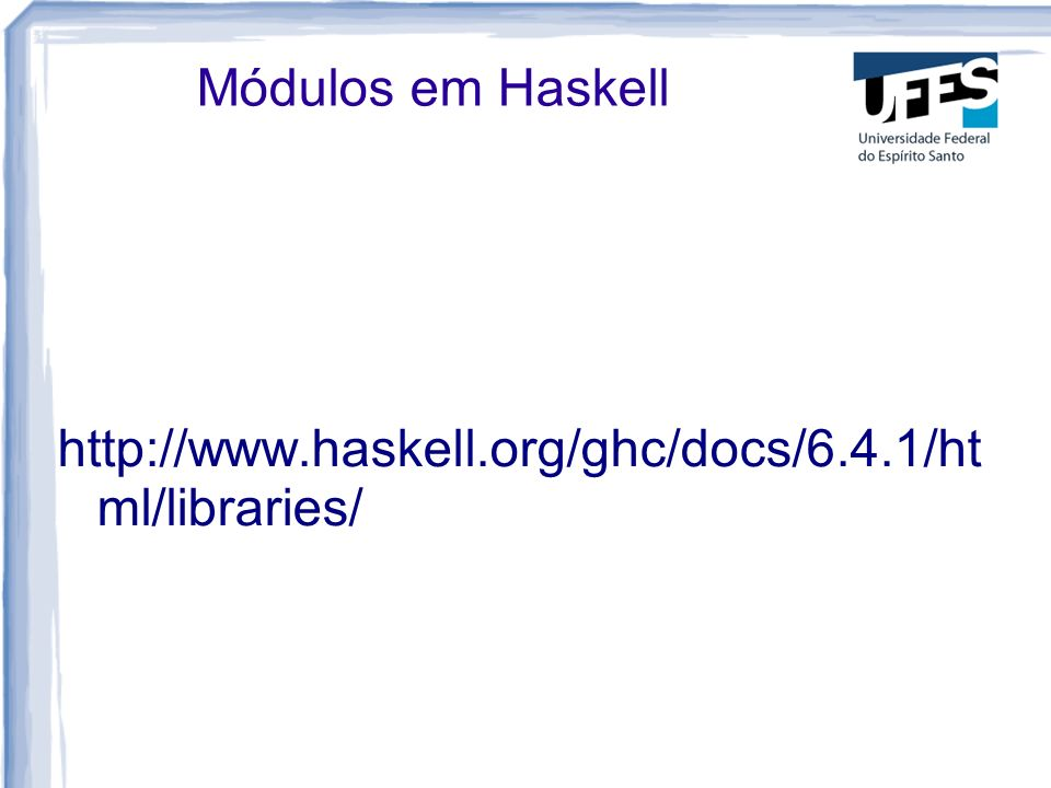 Módulos em Haskell http://www.haskell.org/ghc/docs/6.4.1/ht ml/libraries/