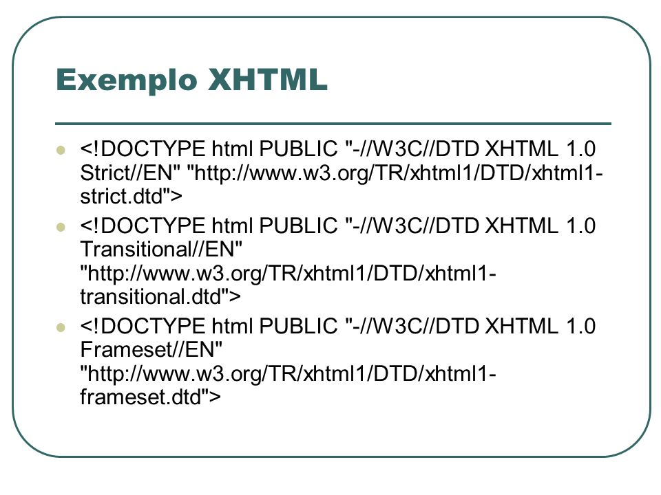 Exemplo XHTML <!DOCTYPE html PUBLIC -//W3C//DTD XHTML 1.0 Strict//EN http://www.w3.org/TR/xhtml1/DTD/xhtml1-strict.dtd >