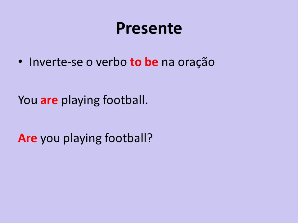 Presente Inverte-se o verbo to be na oração You are playing football.