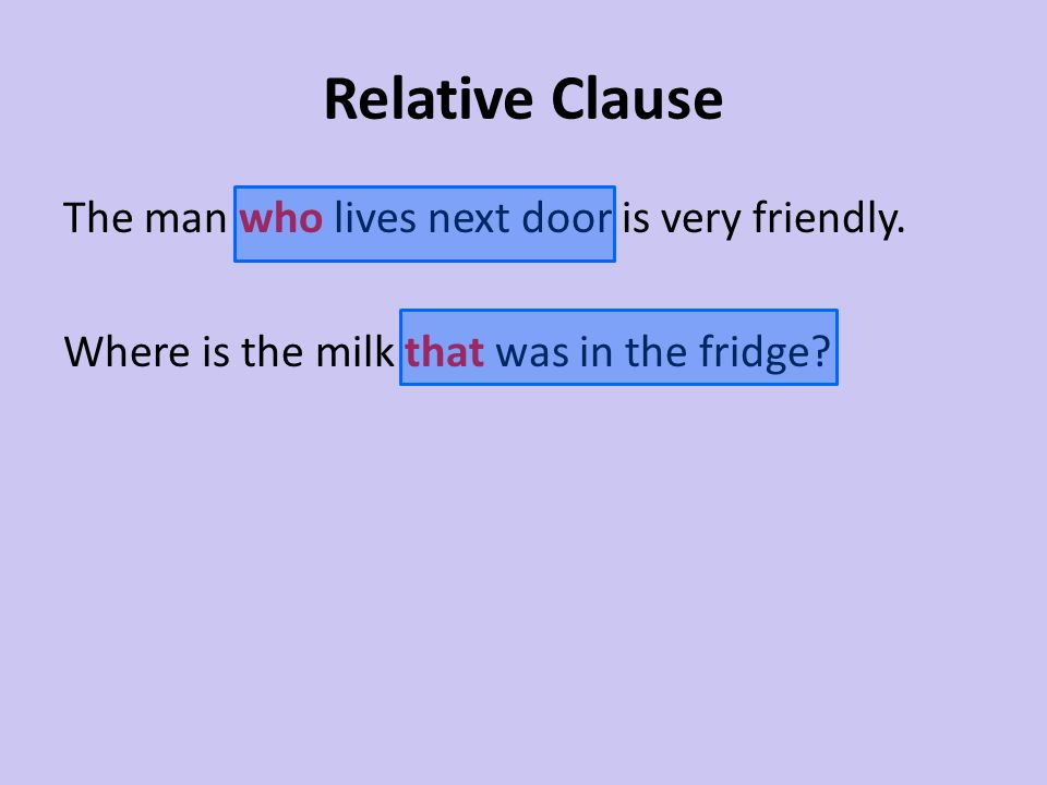 Relative Clause The man who lives next door is very friendly.