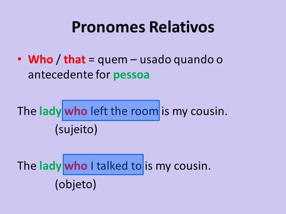 Pronomes Relativos Who / that = quem – usado quando o antecedente for pessoa. The lady who left the room is my cousin.
