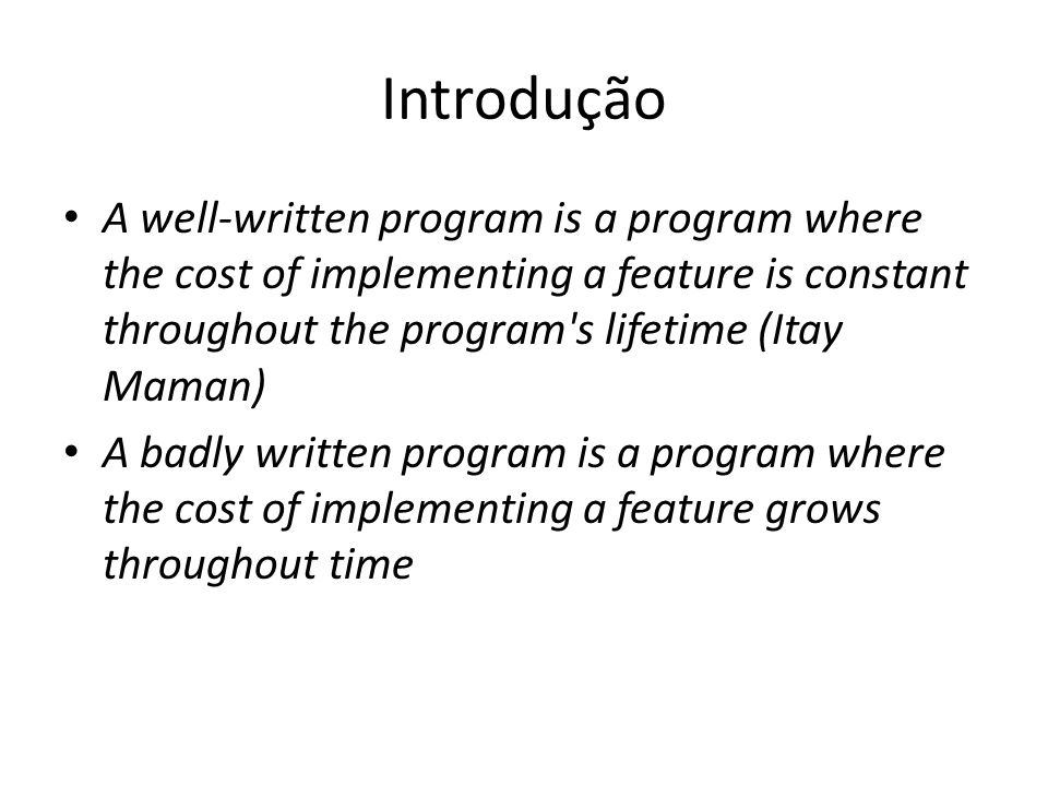 Introdução A well-written program is a program where the cost of implementing a feature is constant throughout the program s lifetime (Itay Maman)