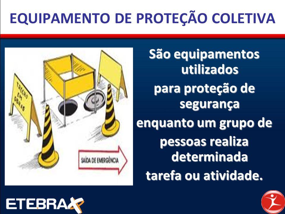 ... utilizados para proteção de segurança enquanto um grupo de pessoas  realiza determinada tarefa ou atividade. EQUIPAMENTO DE PROTEÇÃO COLETIVA 385d311597