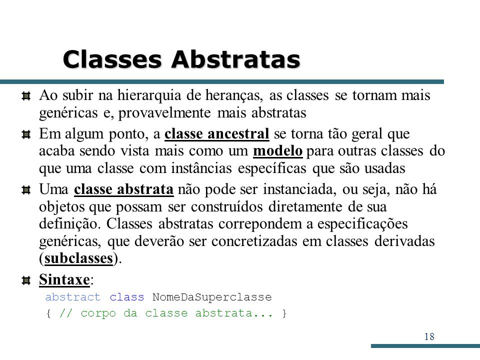 Classes Abstratas Ao subir na hierarquia de heranças, as classes se tornam mais genéricas e, provavelmente mais abstratas.