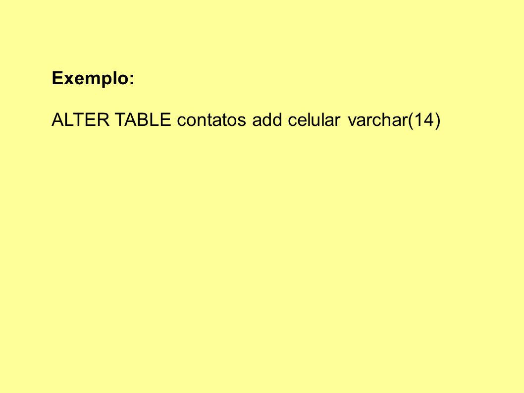 Exemplo: ALTER TABLE contatos add celular varchar(14)