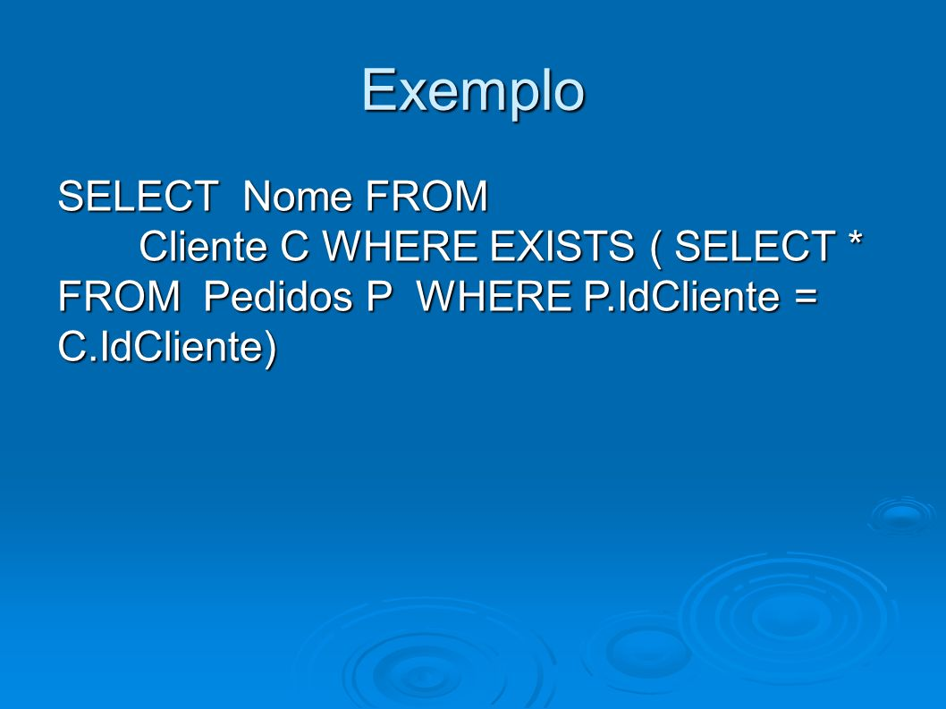 Exemplo SELECT Nome FROM Cliente C WHERE EXISTS ( SELECT * FROM Pedidos P WHERE P.IdCliente = C.IdCliente)