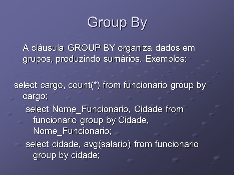 Group By A cláusula GROUP BY organiza dados em grupos, produzindo sumários. Exemplos: select cargo, count(*) from funcionario group by cargo;