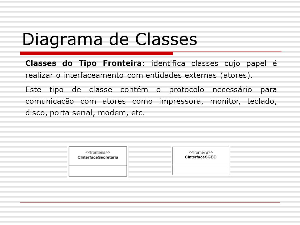 Diagrama de Classes Classes do Tipo Fronteira: identifica classes cujo papel é realizar o interfaceamento com entidades externas (atores).