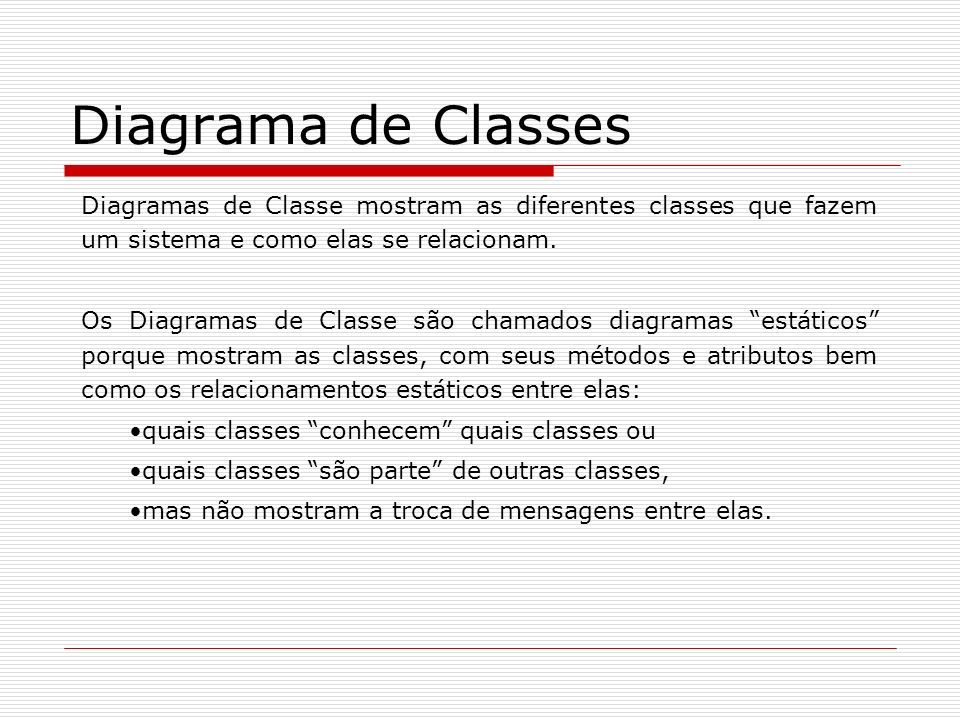 Diagrama de Classes Diagramas de Classe mostram as diferentes classes que fazem um sistema e como elas se relacionam.