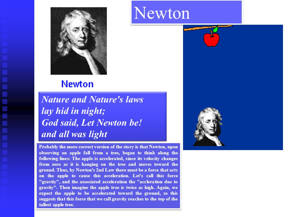 Newton Nature and Nature s laws lay hid in night; God said, Let Newton be! and all was light.