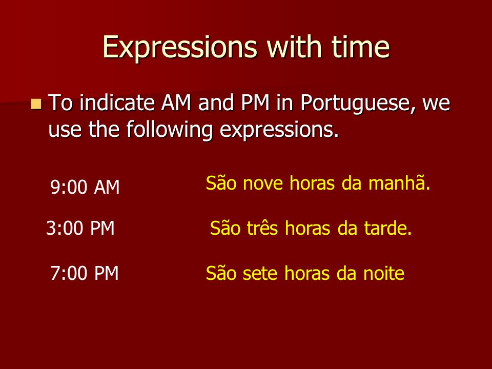 Expressions with time To indicate AM and PM in Portuguese, we use the following expressions. São nove horas da manhã.