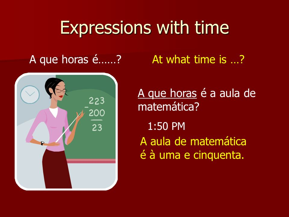 Expressions with time A que horas é…… At what time is …