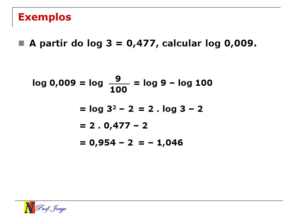 Exemplos A partir do log 3 = 0,477, calcular log 0,009. 9