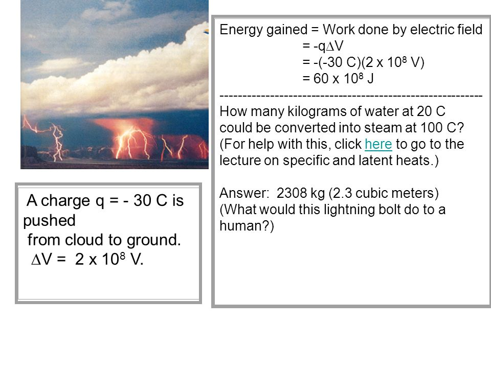Energy gained = Work done by electric field = -qDV = -(-30 C)(2 x 108 V) = 60 x 108 J How many kilograms of water at 20 C could be converted into steam at 100 C (For help with this, click here to go to the lecture on specific and latent heats.) Answer: 2308 kg (2.3 cubic meters) (What would this lightning bolt do to a human )