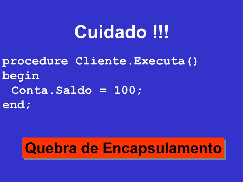 Cuidado !!! Quebra de Encapsulamento procedure Cliente.Executa() begin