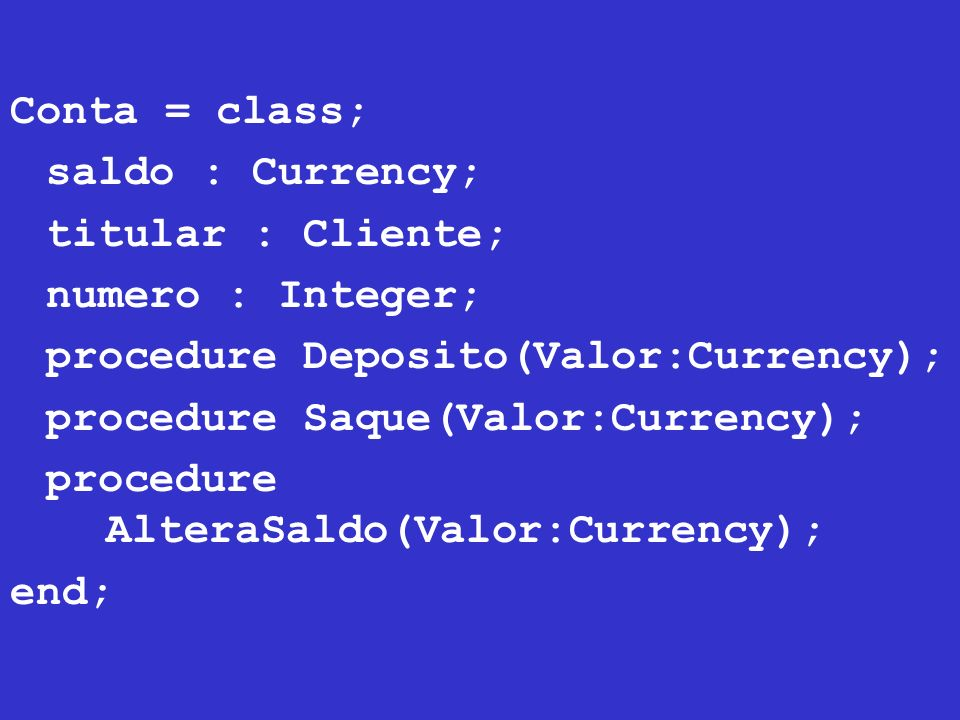 Conta = class; saldo : Currency; titular : Cliente; numero : Integer; procedure Deposito(Valor:Currency);