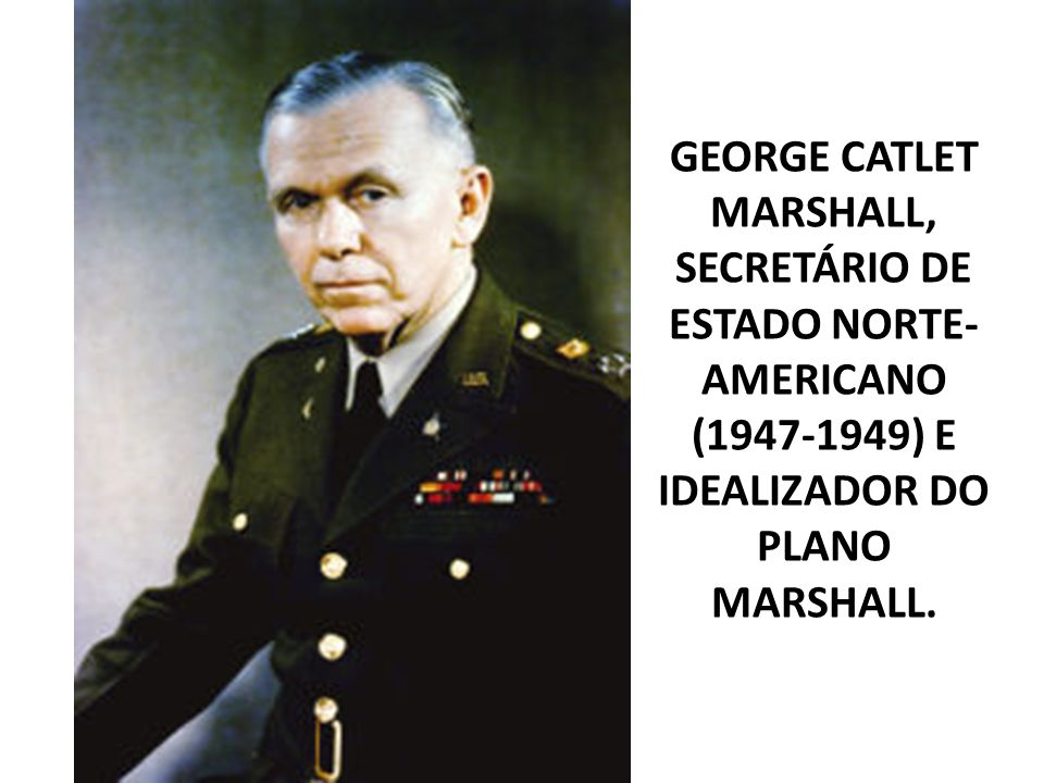 GEORGE CATLET MARSHALL, SECRETÁRIO DE ESTADO NORTE-AMERICANO ( ) E IDEALIZADOR DO PLANO MARSHALL.