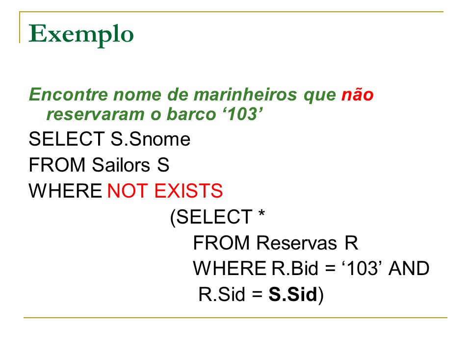 Exemplo SELECT S.Snome FROM Sailors S WHERE NOT EXISTS (SELECT *