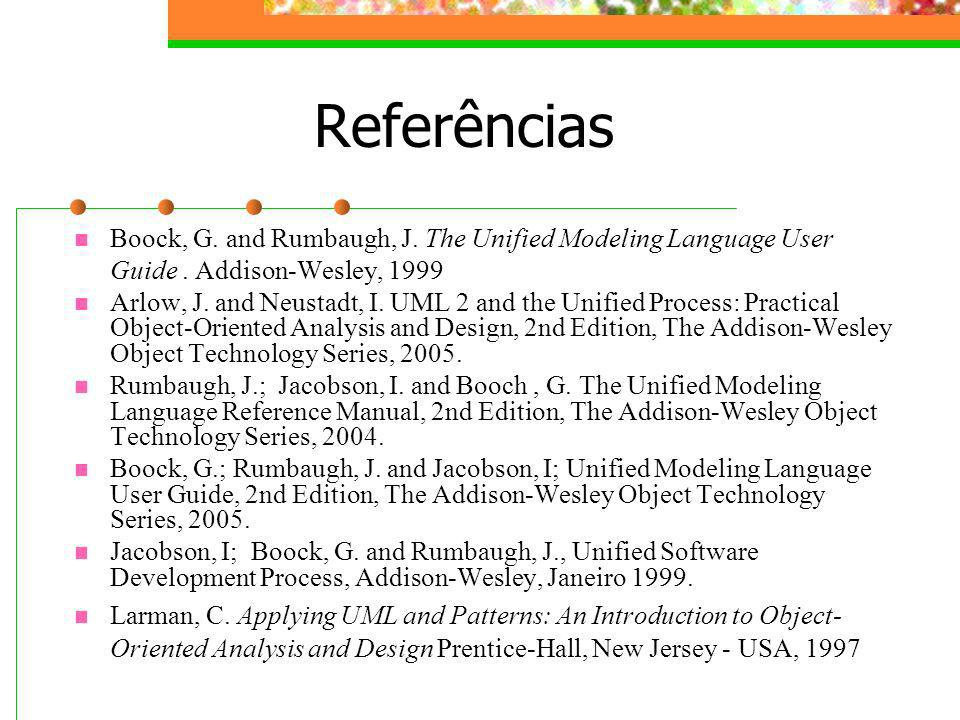 Referências Boock, G. and Rumbaugh, J. The Unified Modeling Language User Guide . Addison-Wesley,