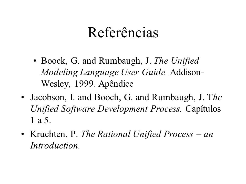 Referências Boock, G. and Rumbaugh, J. The Unified Modeling Language User Guide Addison-Wesley, Apêndice.