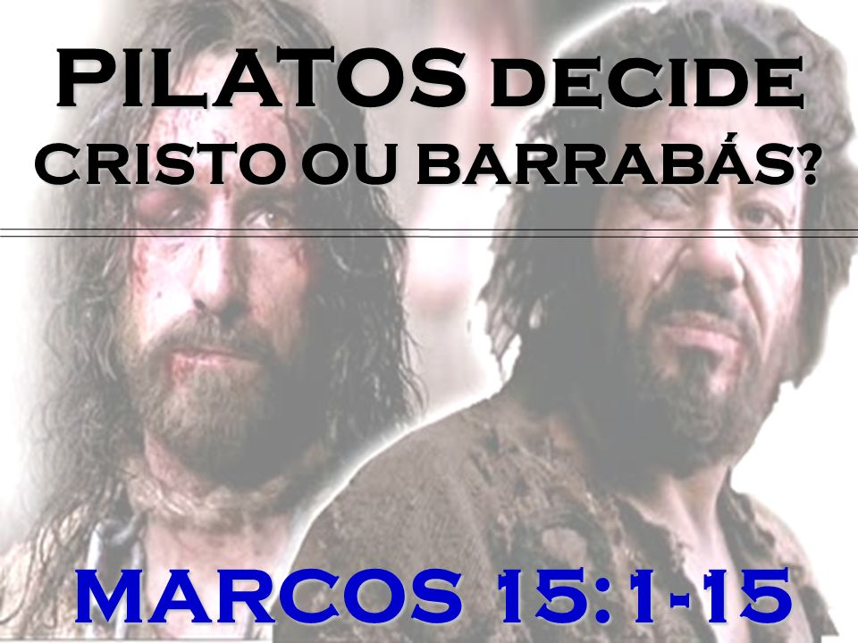 PILATOS decide CRISTO OU BARRABÁS MARCOS 15:1-15