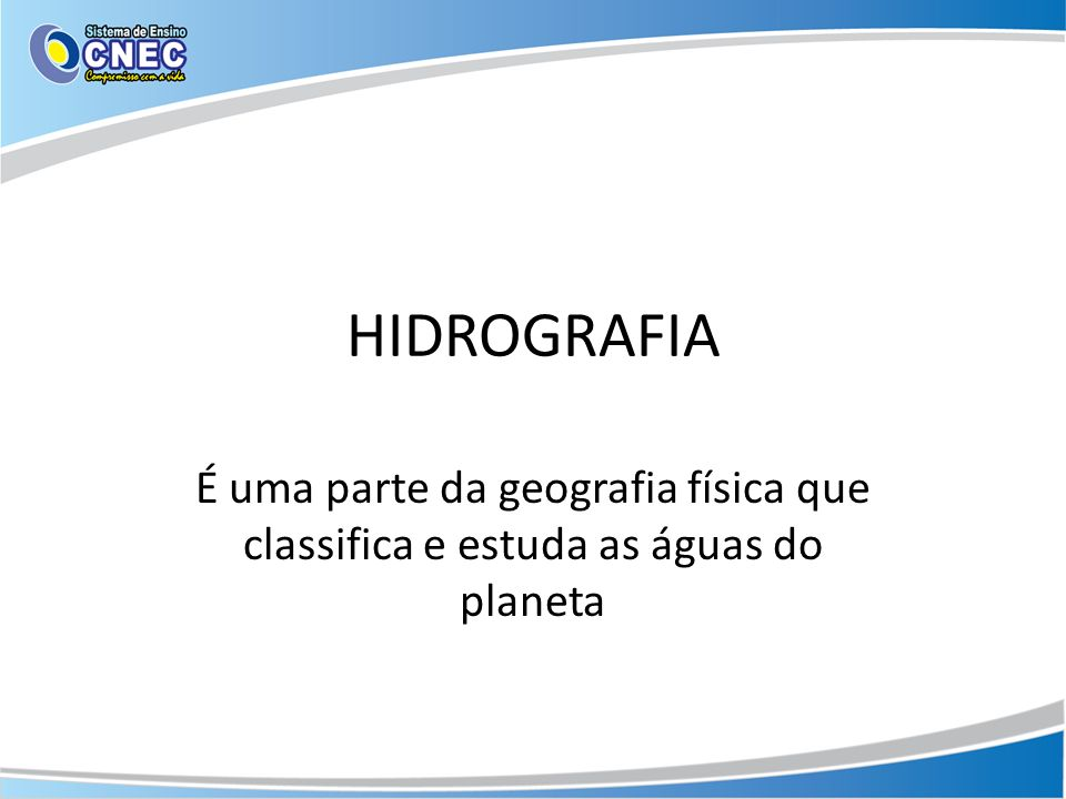 HIDROGRAFIA É uma parte da geografia física que classifica e estuda as águas do planeta