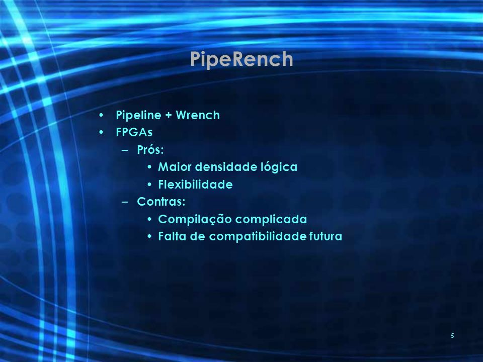 PipeRench Pipeline + Wrench FPGAs Prós: Maior densidade lógica