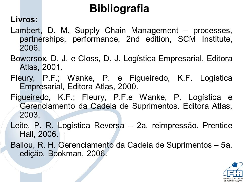 Bibliografia Livros: Lambert, D. M. Supply Chain Management – processes, partnerships, performance, 2nd edition, SCM Institute,