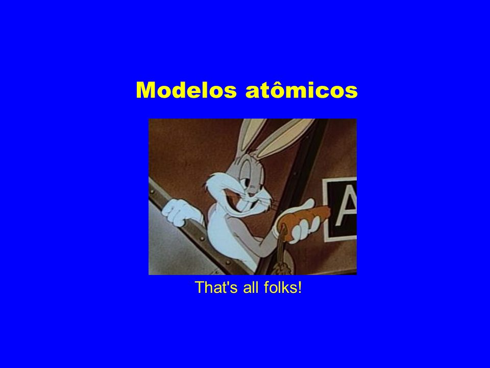 Modelos atômicos That s all folks!