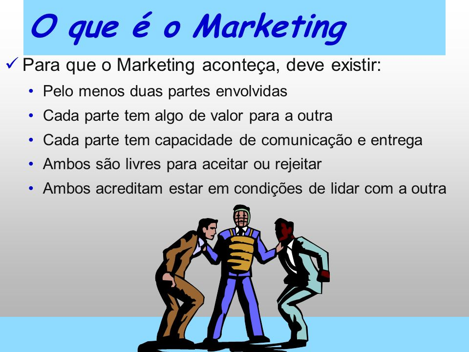 O que é o Marketing Para que o Marketing aconteça, deve existir: