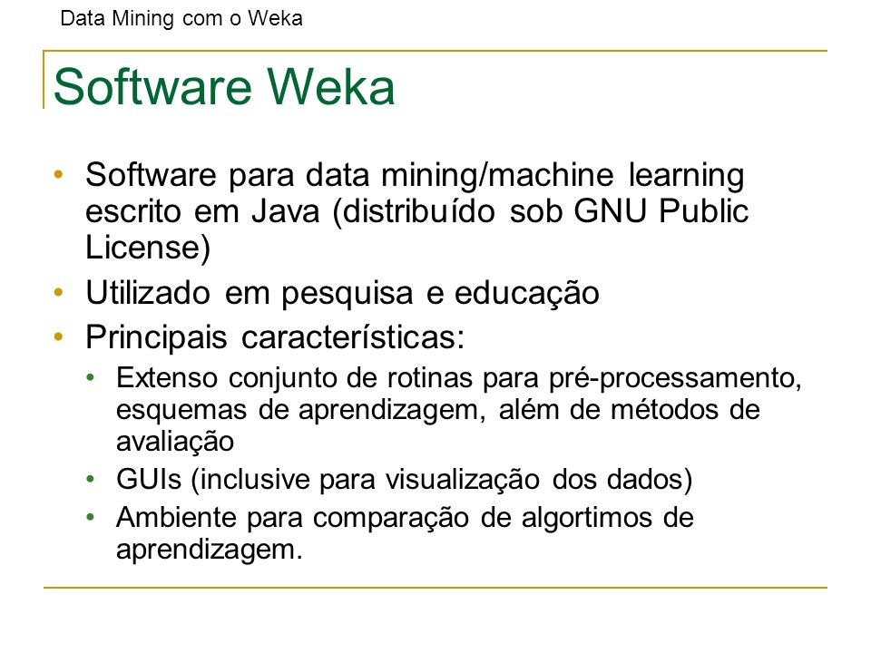 Software Weka Software para data mining/machine learning escrito em Java (distribuído sob GNU Public License)