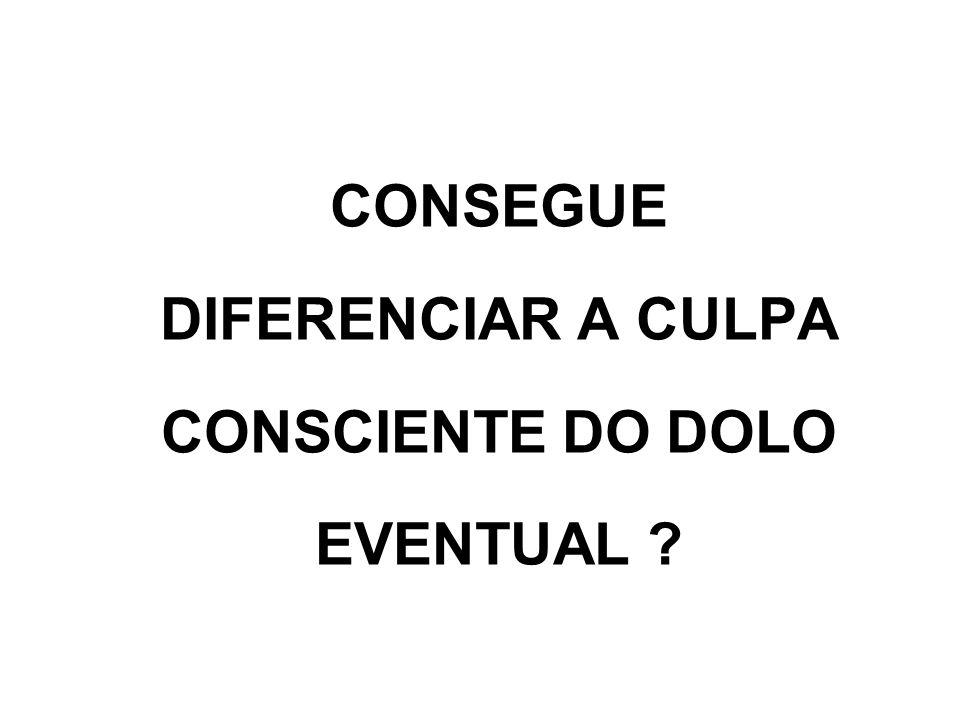 CONSEGUE DIFERENCIAR A CULPA CONSCIENTE DO DOLO EVENTUAL