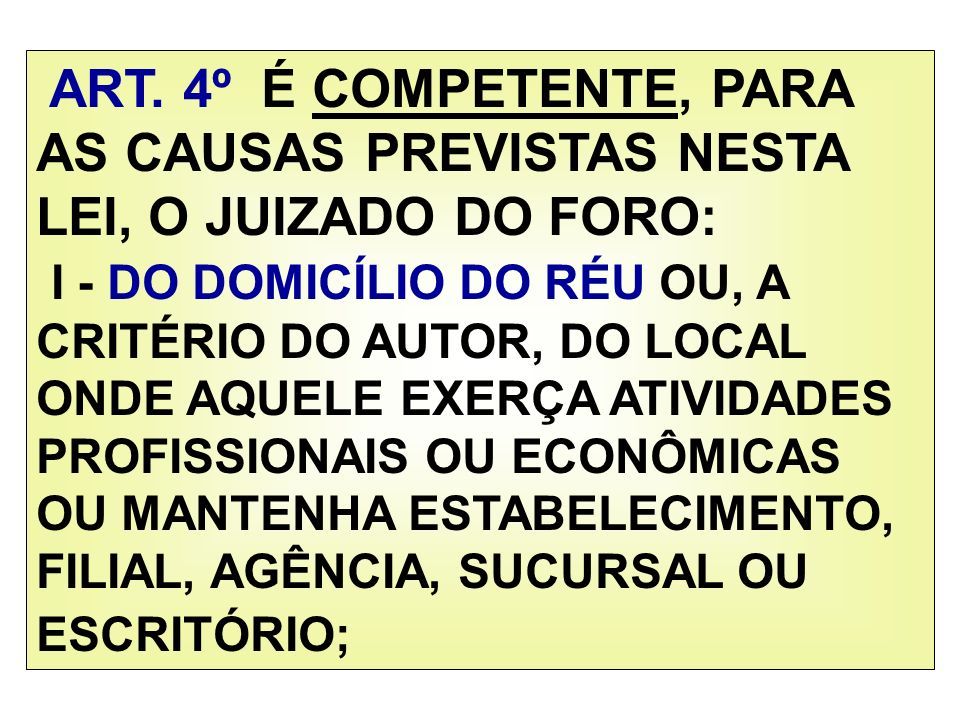ART. 4º É COMPETENTE, PARA AS CAUSAS PREVISTAS NESTA LEI, O JUIZADO DO FORO: