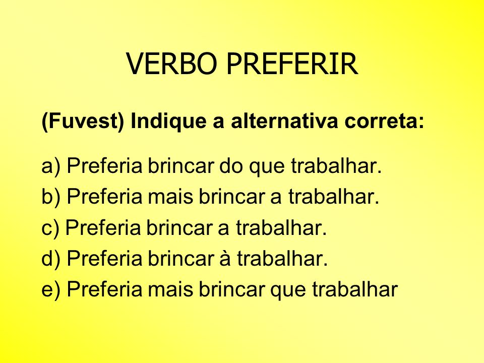 VERBO PREFERIR (Fuvest) Indique a alternativa correta: