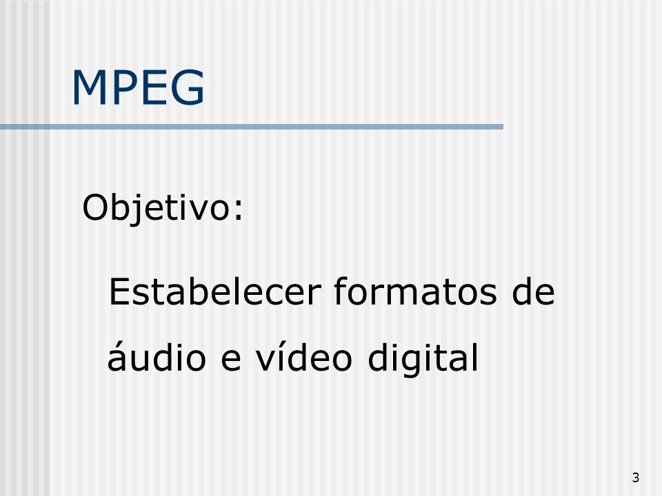 MPEG Objetivo: Estabelecer formatos de áudio e vídeo digital