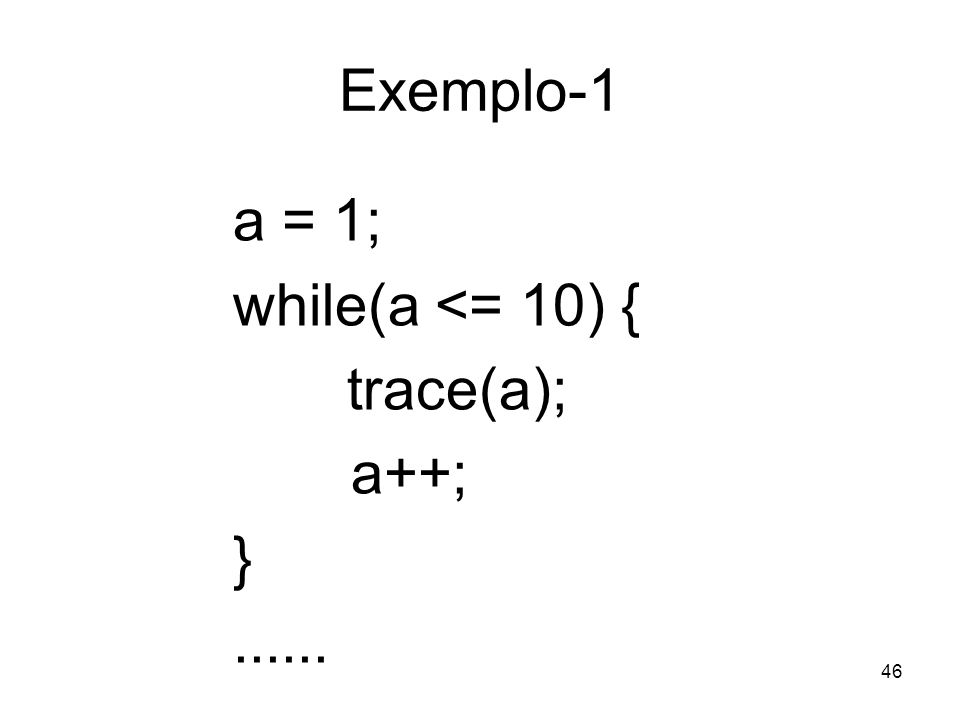 Exemplo-1 a = 1; while(a <= 10) { trace(a); a++; }
