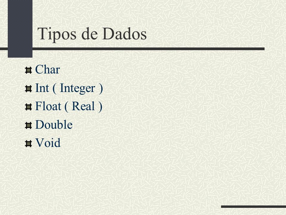 Tipos de Dados Char Int ( Integer ) Float ( Real ) Double Void