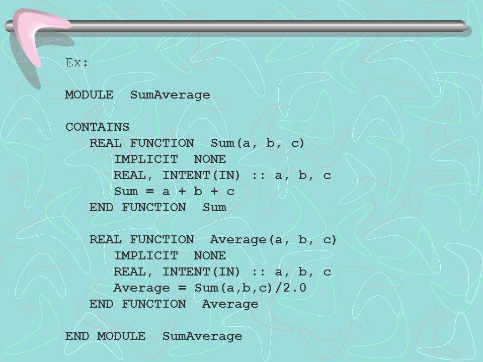 Ex: MODULE SumAverage CONTAINS REAL FUNCTION Sum(a, b, c) IMPLICIT NONE REAL, INTENT(IN) :: a, b, c Sum = a + b + c END FUNCTION Sum REAL FUNCTION Average(a, b, c) IMPLICIT NONE REAL, INTENT(IN) :: a, b, c Average = Sum(a,b,c)/2.0 END FUNCTION Average END MODULE SumAverage