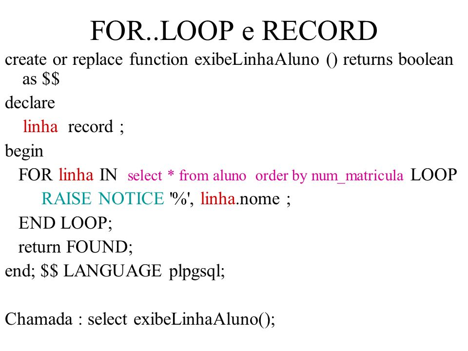 FOR..LOOP e RECORD create or replace function exibeLinhaAluno () returns boolean as $$ declare. linha record ;