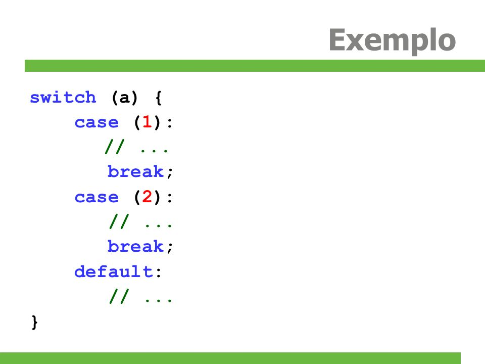 Exemplo switch (a) { case (1): // ... break; case (2): default: }
