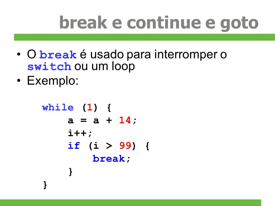 break e continue e goto O break é usado para interromper o switch ou um loop. Exemplo: while (1) {