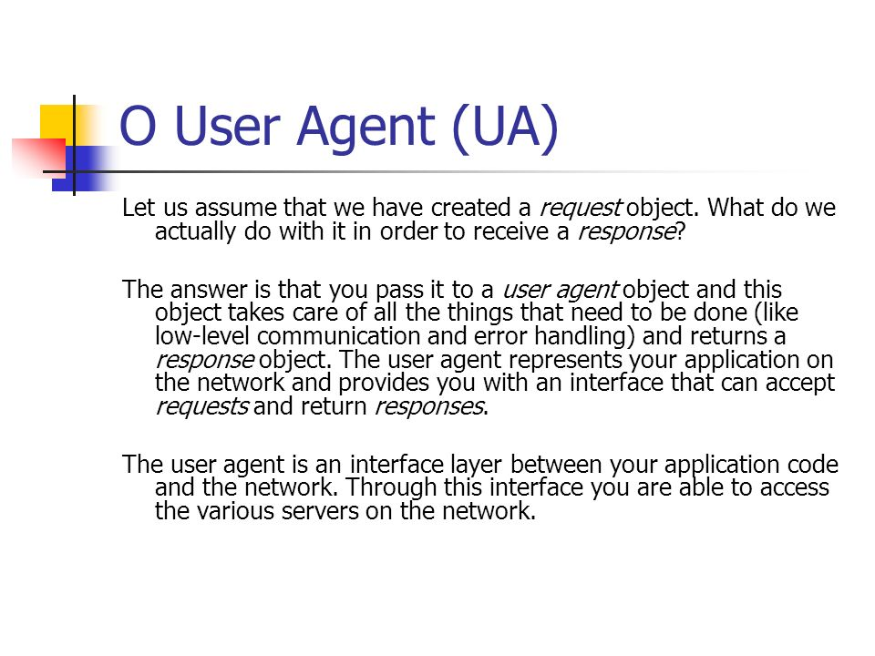 O User Agent (UA) Let us assume that we have created a request object. What do we actually do with it in order to receive a response