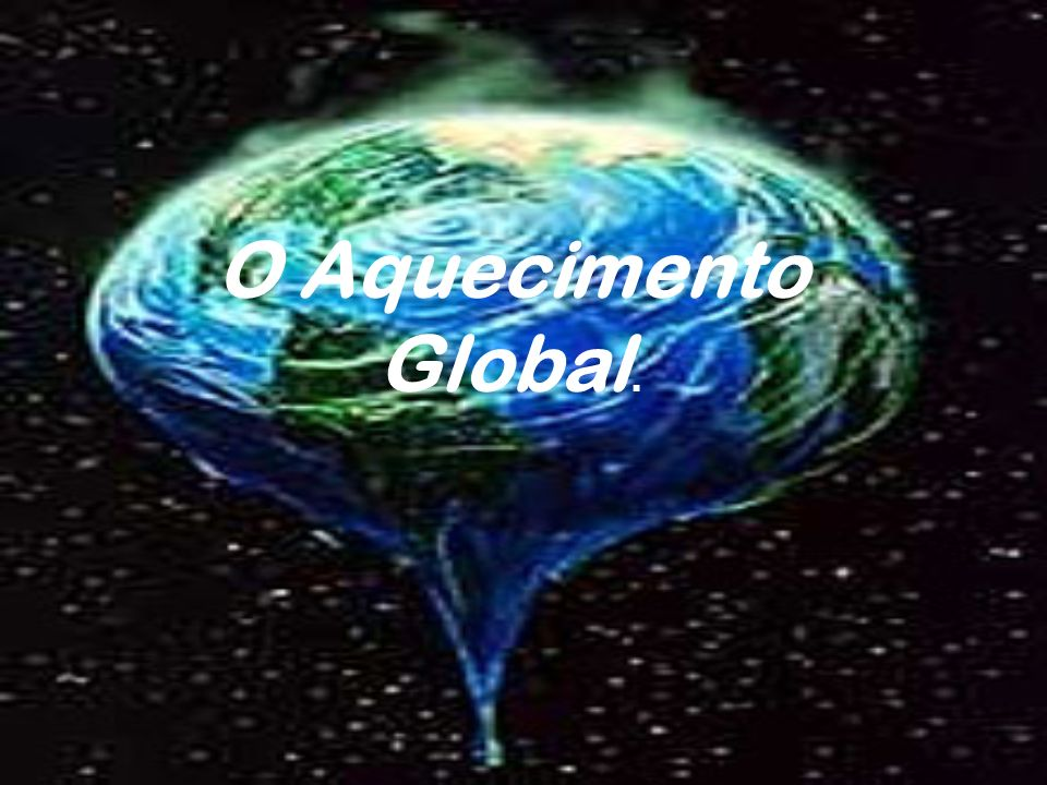 O Aquecimento Global.