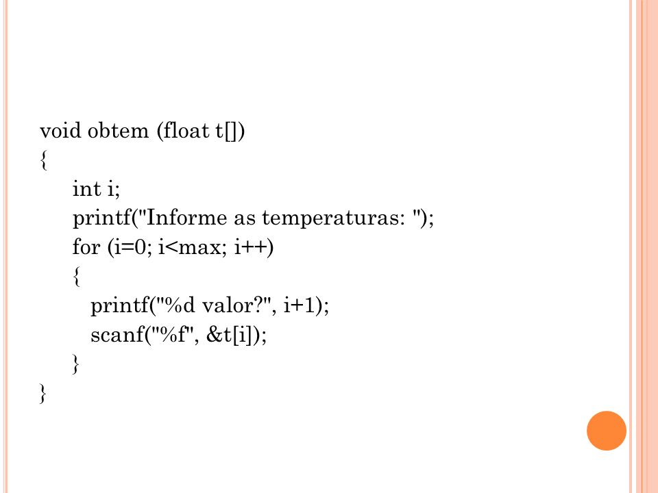 void obtem (float t[]) { int i; printf( Informe as temperaturas: ); for (i=0; i<max; i++) printf( %d valor , i+1); scanf( %f , &t[i]); }