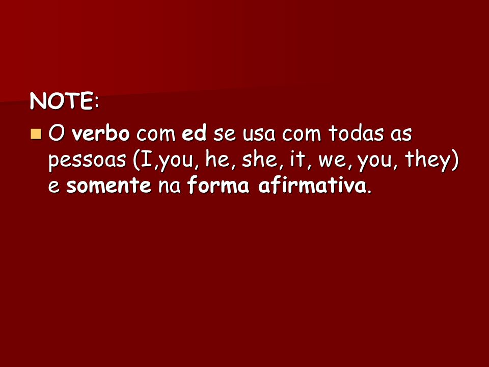 NOTE: O verbo com ed se usa com todas as pessoas (I,you, he, she, it, we, you, they) e somente na forma afirmativa.